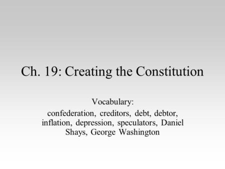 Ch. 19: Creating the Constitution Vocabulary: confederation, creditors, debt, debtor, inflation, depression, speculators, Daniel Shays, George Washington.