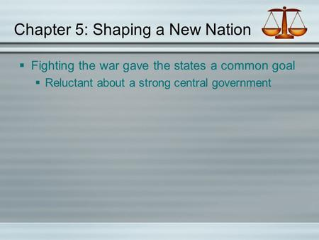 Chapter 5: Shaping a New Nation  Fighting the war gave the states a common goal  Reluctant about a strong central government.