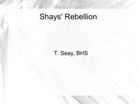 Shays' Rebellion T. Seay, BHS. How did Shay's Rebellion help lead the U.S. to federalism?  Background:  Revolution is over  Articles of Confederation.