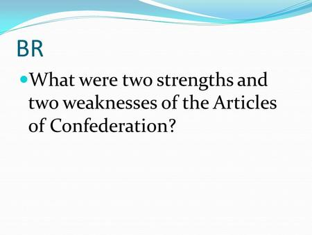 BR What were two strengths and two weaknesses of the Articles of Confederation?