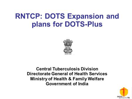 RNTCP: DOTS Expansion and plans for DOTS-Plus Central Tuberculosis Division Directorate General of Health Services Ministry of Health & Family Welfare.