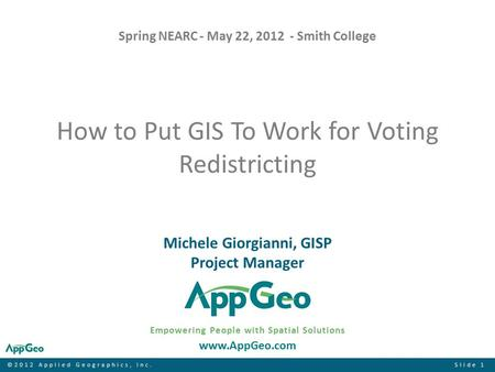 ©2012 Applied Geographics, Inc.Slide 1 How to Put GIS To Work for Voting Redistricting Empowering People with Spatial Solutions www.AppGeo.com Michele.