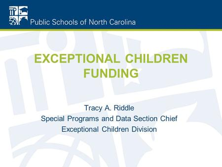 EXCEPTIONAL CHILDREN FUNDING Tracy A. Riddle Special Programs and Data Section Chief Exceptional Children Division.