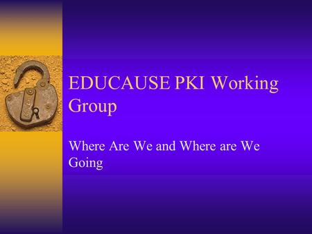 EDUCAUSE PKI Working Group Where Are We and Where are We Going.