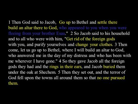 1 Then God said to Jacob, Go up to Bethel and settle there, and build an altar there to God, who appeared to you when you were fleeing from your brother.