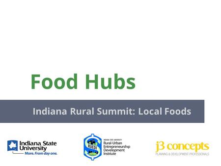 Food Hubs Indiana Rural Summit: Local Foods. Actively manages the aggregation, distribution, and marketing of source- identified food products Primarily.