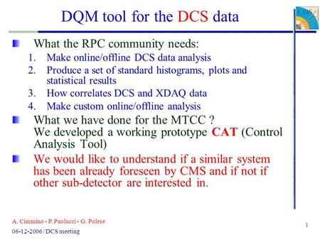A. Cimmino - P. Paolucci - G. Polese 1 06-12-2006 / DCS meeting DQM tool for the DCS data What the RPC community needs: 1.Make online/offline DCS data.
