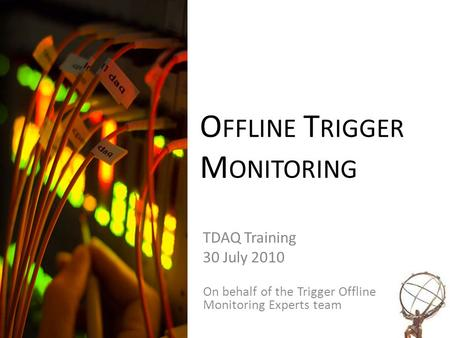 O FFLINE T RIGGER M ONITORING TDAQ Training 30 July 2010 On behalf of the Trigger Offline Monitoring Experts team.