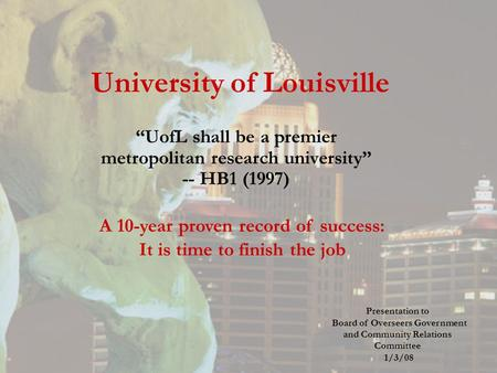 "University of Louisville ""UofL shall be a premier metropolitan research university"" -- HB1 (1997) A 10-year proven record of success: It is time to finish."