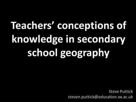 Teachers' conceptions of knowledge in secondary school geography Steve Puttick