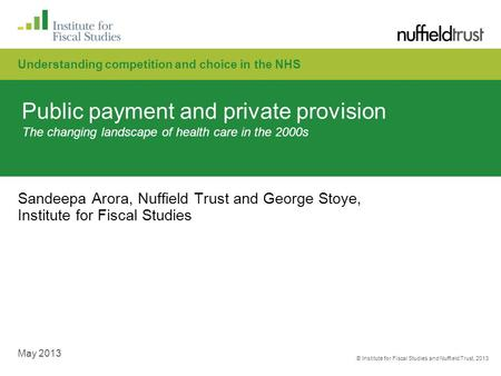© Institute for Fiscal Studies and Nuffield Trust, 2013 May 2013 Public payment and private provision The changing landscape of health care in the 2000s.