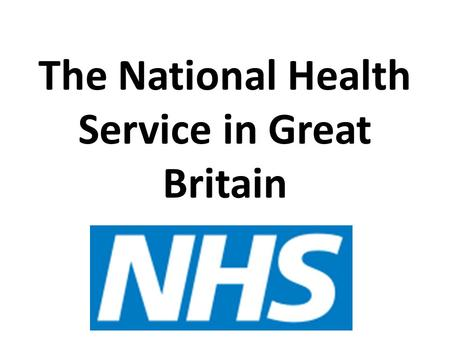 The National Health Service in Great Britain. FILL IN THE CHART AS I GO THROUGH THE LECTURE.