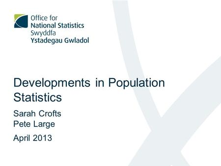 Developments in Population Statistics Sarah Crofts Pete Large April 2013.
