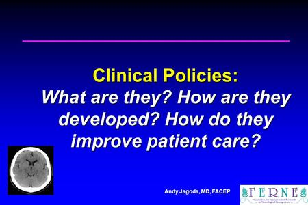 Andy Jagoda, MD, FACEP Clinical Policies: What are they? How are they developed? How do they improve patient care?