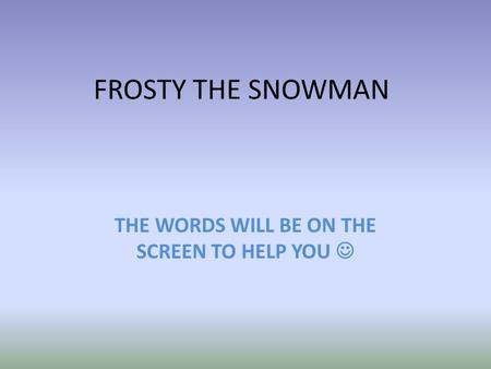 FROSTY THE SNOWMAN THE WORDS WILL BE ON THE SCREEN TO HELP YOU.