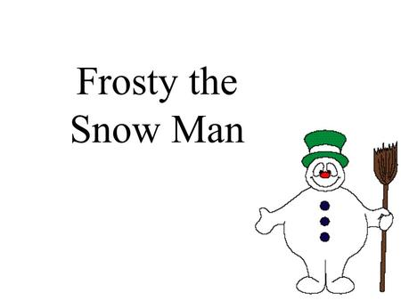 Frosty the Snow Man. Frosty the snowman was a jolly happy soul,
