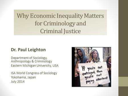 Why Economic Inequality Matters for Criminology and Criminal Justice Dr. Paul Leighton Department of Sociology, Anthropology & Criminology Eastern Michigan.