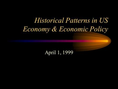 Historical Patterns in US Economy & Economic Policy April 1, 1999.