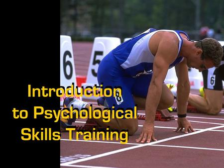 Introduction to Psychological Skills Training. What Is Psychological Skills Training (PST)?