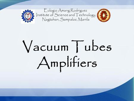 Eulogio Amang Rodriguez Institute of Science and Technology Nagtahan, Sampaloc, Manila Vacuum Tubes Amplifiers.