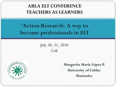 "Margarita María López P. University of Caldas Manizales July 30, 31, 2010 Cali ABLA ELT CONFERENCE TEACHERS AS LEARNERS ""Action Research: A way to become."