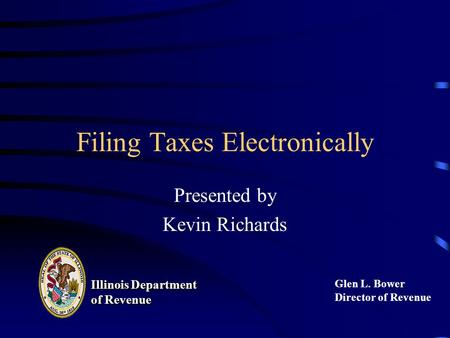 Filing Taxes Electronically Presented by Kevin Richards Illinois Department of Revenue Illinois Department of Revenue Glen L. Bower Director of Revenue.