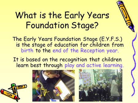 What is the Early Years Foundation Stage? The Early Years Foundation Stage (E.Y.F.S.) is the stage of education for children from birth to the end of the.