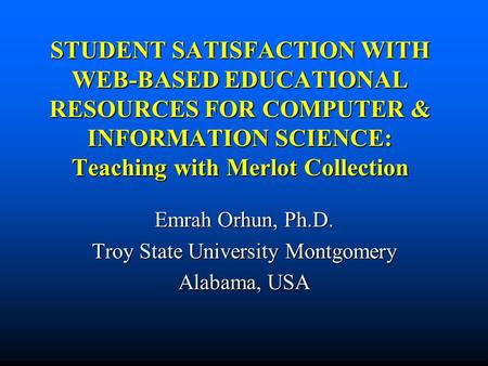 STUDENT SATISFACTION WITH WEB-BASED EDUCATIONAL RESOURCES FOR COMPUTER & INFORMATION SCIENCE: Teaching with Merlot Collection Emrah Orhun, Ph.D. Troy State.