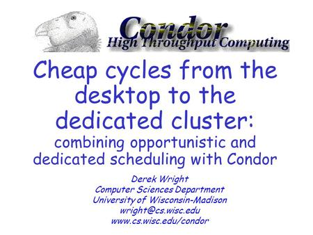 Cheap cycles from the desktop to the dedicated cluster: combining opportunistic and dedicated scheduling with Condor Derek Wright Computer Sciences Department.