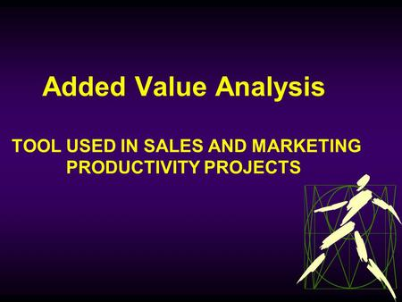 Sales and Marketing Productivity Team 1 Added Value Analysis TOOL USED IN SALES AND MARKETING PRODUCTIVITY PROJECTS.