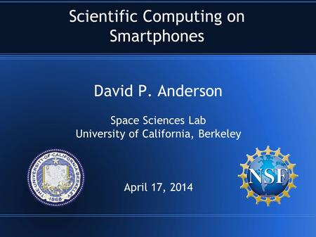Scientific Computing on Smartphones David P. Anderson Space Sciences Lab University of California, Berkeley April 17, 2014.