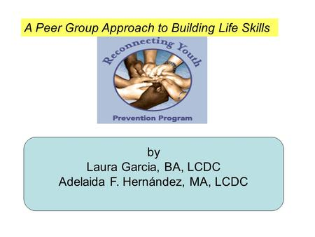 By Laura Garcia, BA, LCDC Adelaida F. Hernández, MA, LCDC A Peer Group Approach to Building Life Skills.