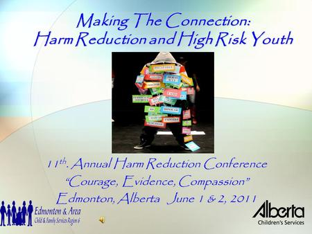 "Making The Connection: Harm Reduction and High Risk Youth 11 th. Annual Harm Reduction Conference ""Courage, Evidence, Compassion"" Edmonton, Alberta June."