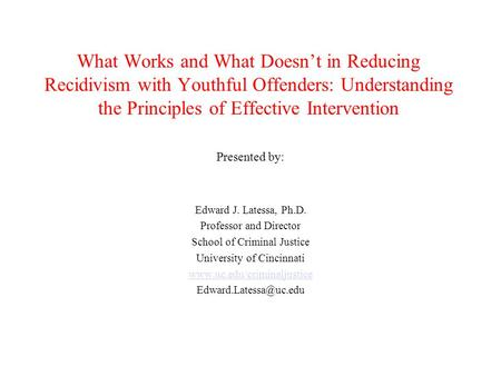 What Works and What Doesn't in Reducing Recidivism with Youthful Offenders: Understanding the Principles of Effective Intervention Presented by: Edward.
