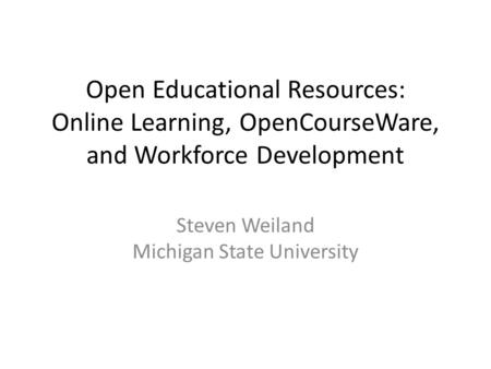 Open Educational Resources: Online Learning, OpenCourseWare, and Workforce Development Steven Weiland Michigan State University.