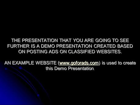 THE PRESENTATION THAT YOU ARE GOING TO SEE FURTHER IS A DEMO PRESENTATION CREATED BASED ON POSTING ADS ON CLASSIFIED WEBSITES. AN EXAMPLE WEBSITE (www.goforads.com)
