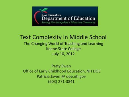 Text Complexity in Middle School The Changing World of Teaching and Learning Keene State College July 10, 2012 Patty Ewen Office of Early Childhood Education,