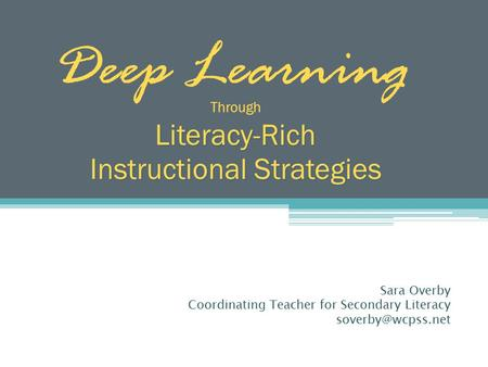 Deep Learning ThroughLiteracy-Rich Instructional Strategies Sara Overby Coordinating Teacher for Secondary Literacy