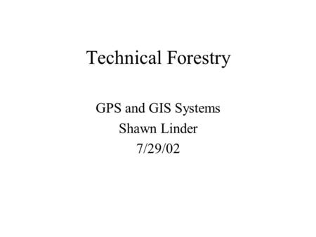 Technical Forestry GPS and GIS Systems Shawn Linder 7/29/02.