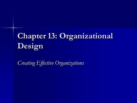 Chapter 13: Organizational Design Creating Effective Organizations.