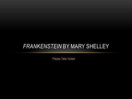Please Take Notes! FRANKENSTEIN BY MARY SHELLEY. MARY SHELLEY.