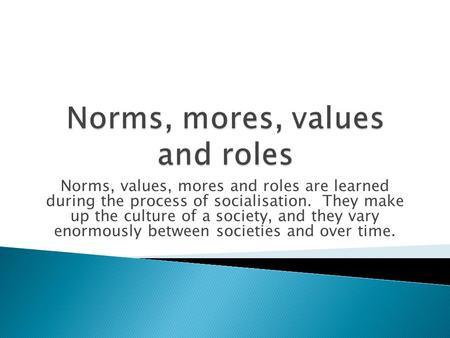 Norms, values, mores and roles are learned during the process of socialisation. They make up the culture of a society, and they vary enormously between.