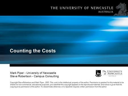 Counting the Costs Mark Piper - University of Newcastle Steve Robertson - Campus Consulting Copyright Steve Robertson and Mark Piper, 2003. This work is.