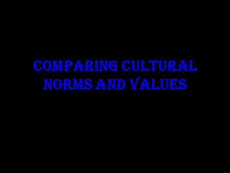 COMPARING CULTURAL NORMS AND VALUES. Sense Of Self and Space American Culture Informal, Handshake Other Cultures Formal Hugs,. Bows, handshakes.