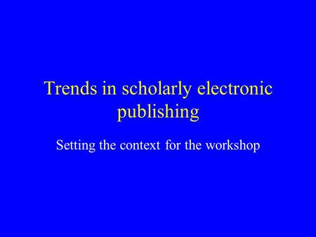 Trends in scholarly electronic publishing Setting the context for the workshop.