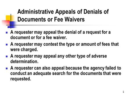1 Administrative Appeals of Denials of Documents or Fee Waivers A requester may appeal the denial of a request for a document or for a fee waiver. A requester.