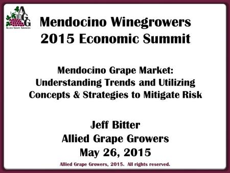 Allied Grape Growers, 2015. All rights reserved. Mendocino Winegrowers 2015 Economic Summit Mendocino Grape Market: Understanding Trends and Utilizing.