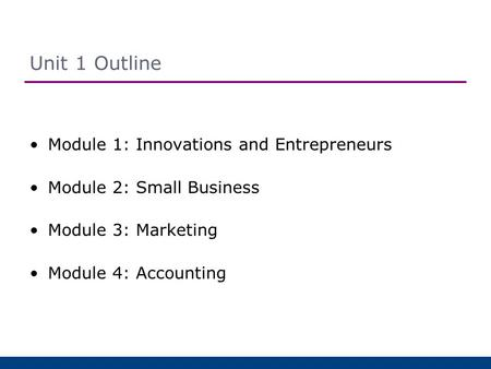 Unit 1 Outline Module 1: Innovations and Entrepreneurs Module 2: Small Business Module 3: Marketing Module 4: Accounting.