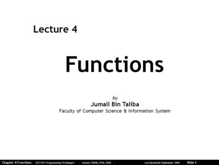 Chapter 4:Functions| SCP1103 Programming Technique C | Jumail, FSKSM, UTM, 2005 | Last Updated: September 2005 Slide 1 Functions Lecture 4 by Jumail Bin.
