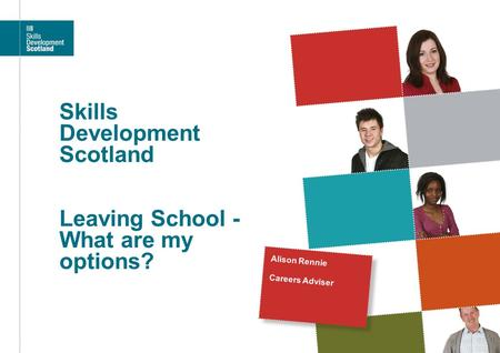 Skills Development Scotland Leaving School - What are my options? Alison Rennie Careers Adviser.